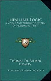 Infallible Logic: A Visible and Automatic System of Reasoning (1896) - Thomas De Riemer Hawley