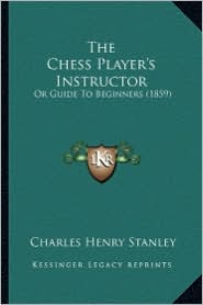 The Chess Player's Instructor: Or Guide to Beginners (1859) - Charles Henry Stanley