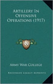 Artillery In Offensive Operations (1917) - Army War Army War College