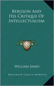 Bergson And His Critique Of Intellectualism - William James