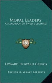 Moral Leaders: A Handbook Of Twelve Lectures - Edward Howard Griggs