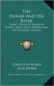 The Indian And His River: Being A Book Of Iroquois Indian Songs And Legends And Of The River Genesee - Carleton Burke, Jack Bieber (Illustrator)
