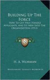 Building Up The Force: How To Get Help, Handle Applicants, And Fit Men Into The Organizatiton (1913) - H. A. Worman
