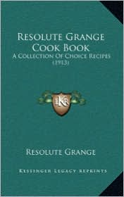 Resolute Grange Cook Book: A Collection Of Choice Recipes (1913) - Resolute Resolute Grange