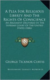 A Plea For Religious Liberty And The Rights Of Conscience: An Argument Delivered In The Supreme Court Of The United States (1886) - George Ticknor Curtis