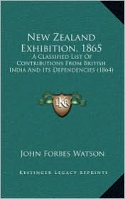 New Zealand Exhibition, 1865: A Classified List Of Contributions From British India And Its Dependencies (1864) - John Forbes Watson