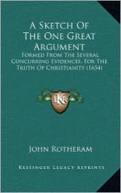 A Sketch Of The One Great Argument: Formed From The Several Concurring Evidences, For The Truth Of Christianity (1654) - John Rotheram
