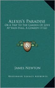 Alexis's Paradise: Or A Trip To The Garden Of Love At Vaux-Hall, A Comedy (1722) - James Newton