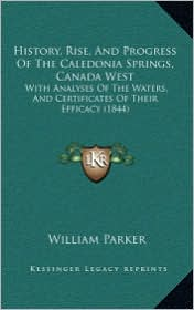 History, Rise, And Progress Of The Caledonia Springs, Canada West: With Analyses Of The Waters, And Certificates Of Their Efficacy (1844) - William Parker