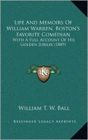 Life And Memoirs Of William Warren, Boston's Favorite Comedian: With A Full Account Of His Golden Jubilee (1889) - William T. W. Ball