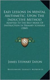 Easy Lessons In Mental Arithmetic, Upon The Inductive Method: Adapted To The Best Mode Of Instruction In Primary Schools (1860) - James Stewart Eaton