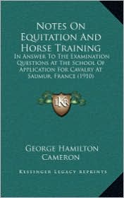 Notes On Equitation And Horse Training: In Answer To The Examination Questions At The School Of Application For Cavalry At Saumur, France (1910) - George Hamilton Cameron (Translator)