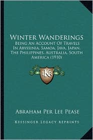 Winter Wanderings: Being an Account of Travels in Abyssinia, Samoa, Java, Japan, the Philippines, Australia, South America (1910) - Abraham Per Lee Pease