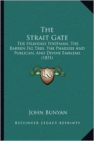 The Strait Gate: The Heavenly Footman, the Barren Fig Tree, the Pharisee and Publican, and Divine Emblems (1851) - John Bunyan