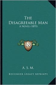 The Disagreeable Man: A Novel (1895) - A. S. M.