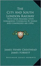 The City And South London Railway: With Some Remarks Upon Subaqueous Tunneling By Shield And Compressed Air (1896) - James Henry Greathead, James Forrest (Editor)