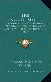 The Unity Of Matter: A Dialogue On The Relation Between The Various Forms Of Matter Which Affect The Senses (1855) - Alexander Stephen Wilson