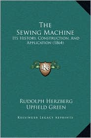 The Sewing Machine: Its History, Construction, And Application (1864) - Rudolph Herzberg, Upfield Green (Translator)