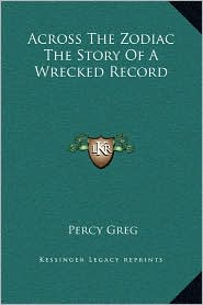 Across The Zodiac The Story Of A Wrecked Record - Percy Greg