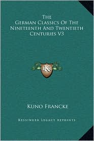 The German Classics Of The Nineteenth And Twentieth Centuries V3 - Kuno Francke