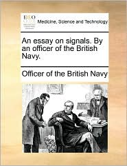 An essay on signals. By an officer of the British Navy. - Officer of Officer of the British Navy