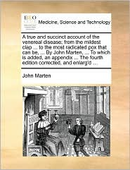 A True And Succinct Account Of The Venereal Disease; From The Mildest Clap. To The Most Radicated Pox That Can Be, . By John Marten, . To Which Is Added, An Appendix. The Fourth Edition Corrected, And Enlarg'D. - John Marten