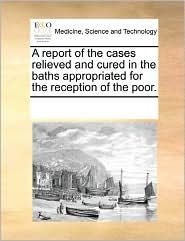 A Report Of The Cases Relieved And Cured In The Baths Appropriated For The Reception Of The Poor. - See Notes Multiple Contributors