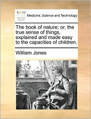 The Book Of Nature; Or, The True Sense Of Things, Explained And Made Easy To The Capacities Of Children.
