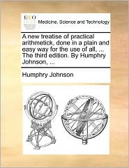 A New Treatise Of Practical Arithmetick, Done In A Plain And Easy Way For The Use Of All, ... The Third Edition. By Humphry Johnson, ... - Humphry Johnson