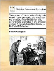 The System Of Nature, Scientifically Built On Her Native Principles, The Matters Of The Creation, According To Holy Writ, Never Before Attempted In Any Physical System. A New Philosophical Theory, ... By Felix O'Gallagher. - Felix O'Gallagher