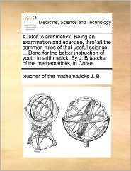 A Tutor To Arithmetick. Being An Examination And Exercise, Thro' All The Common Rules Of That Useful Science. ... Done For The Better Instruction Of Youth In Arithmetick. By J. B Teacher Of The Mathematicks, In Corke. - Teacher Of The Mathematicks J. B.