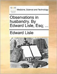 Observations In Husbandry. By Edward Lisle, Esq; ... - Edward Lisle