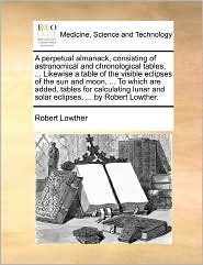 A Perpetual Almanack, Consisting Of Astronomical And Chronological Tables, ... Likewise A Table Of The Visible Eclipses Of The Sun And Moon, ... To Which Are Added, Tables For Calculating Lunar And Solar Eclipses, ... By Robert Lowther. - Robert Lowther