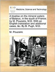 A Treatise On The Mineral Waters Of Balaruc, In The South Of France; By M. Pouzaire, M.D. With An English Translation And Additional Cases, &C. By B. Pugh, M.D. - M. Pouzaire
