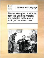 Shorter Examples, Abstracted From The Exempla Moralia; And Adapted To The Use Of Youth, Of The Lower Class. - See Notes Multiple Contributors