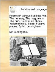 Poems On Various Subjects. Viz. The Nunnery, The Magdalens, The Nun, Ruins Of An Abbey, Yarico To Inkle, Il Latte, Fugitive Pieces. By Mr. Jerningham. - Mr. Jerningham