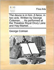 The Deuce Is In Him. A Farce, In Two Acts. Written By George Coleman, ... As Performed At The Theatres Royal Drury Lane And Hay-Market. ... - George Colman