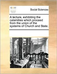 A Lecture, Exhibiting The Calamities Which Proceed From The Union Of The Systems Of Church And State. - See Notes Multiple Contributors