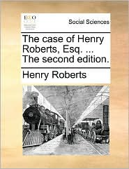 The case of Henry Roberts, Esq. ... The second edition. - Henry Roberts
