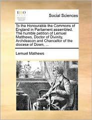 To The Honourable The Commons Of England In Parliament Assembled. The Humble Petition Of Lemuel Matthews, Doctor Of Divinity, Archdeacon And Chancellor Of The Diocese Of Down, ... - Lemuel Mathews