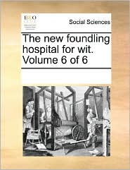 The New Foundling Hospital For Wit. Volume 6 Of 6 - See Notes Multiple Contributors