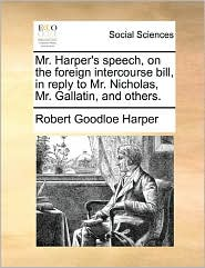 Mr. Harper's Speech, On The Foreign Intercourse Bill, In Reply To Mr. Nicholas, Mr. Gallatin, And Others. - Robert Goodloe Harper