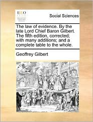 The Law Of Evidence. By The Late Lord Chief Baron Gilbert. The Fifth Edition, Corrected; With Many Additions; And A Complete Table To The Whole. - Geoffrey Gilbert