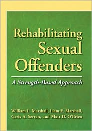 Rehabilitating Sexual Offenders: A Strength-Based Approach - William L. Marshall, Contribution by American Psychological Association Staff