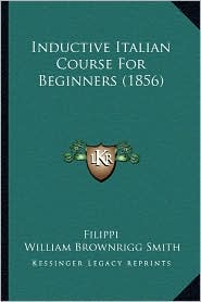 Inductive Italian Course For Beginners (1856) - Filippi, William Brownrigg Smith (Editor)
