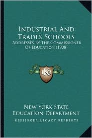 Industrial And Trades Schools: Addresses By The Commissioner Of Education (1908) - New York New York State Education Department
