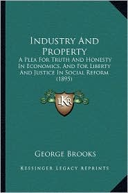 Industry And Property: A Plea For Truth And Honesty In Economics, And For Liberty And Justice In Social Reform (1895) - George Brooks