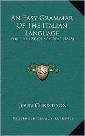 An Easy Grammar Of The Italian Language: For The Use Of Schools (1845) - John Christison