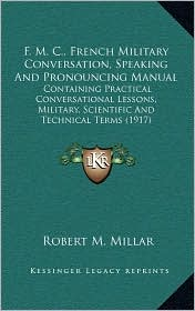 F.M. C, French Military Conversation, Speaking And Pronouncing Manual: Containing Practical Conversational Lessons, Military, Scientific And Technical Terms (1917) - Robert M. Millar