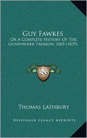 Guy Fawkes: Or A Complete History Of The Gunpowder Treason, 1605 (1839) - Thomas Lathbury